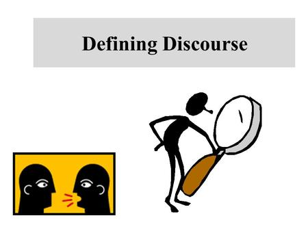 Defining Discourse. What is Discourse? Consider the following definitions of discourse: 1.Discourse is language above the sentence or above the clause.
