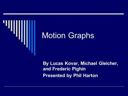 Motion Graphs By Lucas Kovar, Michael Gleicher, and Frederic Pighin Presented by Phil Harton.