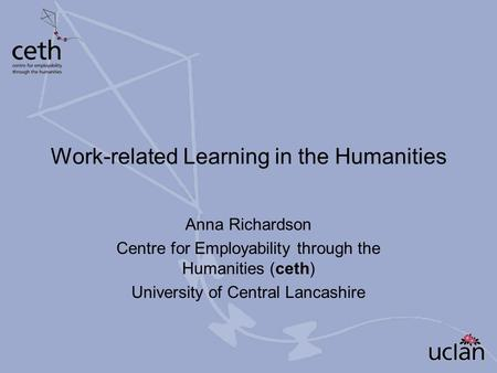 Work-related Learning in the Humanities Anna Richardson Centre for Employability through the Humanities (ceth) University of Central Lancashire.