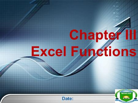 LOGO Chapter III Excel Functions Date: 1. LOGO Overview  Understanding Functions  Using Reference Operators  Understanding Functions Sum function Average.