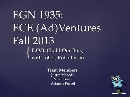 { EGN 1935: ECE (Ad)Ventures Fall 2013 B.O.B. (Build Our Bots) with robot, Robo-tussin Team Members: Justin Macedo Noah Perez Arianna Pursel.