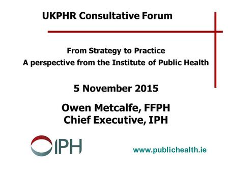Www.publichealth.ie From Strategy to Practice A perspective from the Institute of Public Health 5 November 2015 Owen Metcalfe, FFPH Chief Executive, IPH.