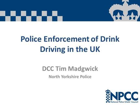 Police Enforcement of Drink Driving in the UK DCC Tim Madgwick North Yorkshire Police.