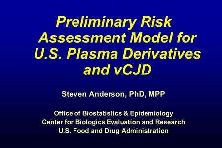 Preliminary Risk Assessment Model for U.S. Plasma Derivatives and vCJD Steven Anderson, PhD, MPP Office of Biostatistics & Epidemiology Center for Biologics.