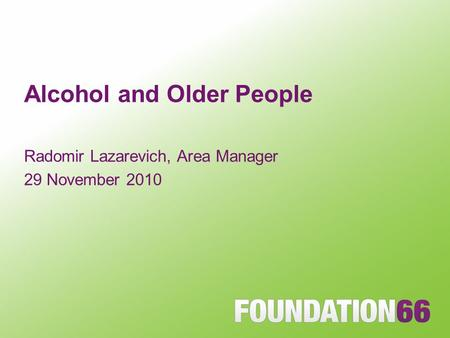 Alcohol and Older People Radomir Lazarevich, Area Manager 29 November 2010.