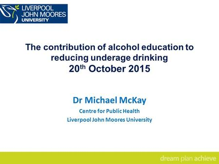 The contribution of alcohol education to reducing underage drinking 20 th October 2015 Dr Michael McKay Centre for Public Health Liverpool John Moores.