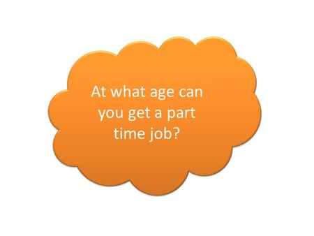 At what age can you get a part time job?. How old do you have to be to sign up to Facebook?