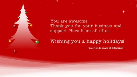 Your slide team at 24point0 You are awesome! Thank you for your business and support. Here from all of us… Wishing you a happy holidays! Note: You can.
