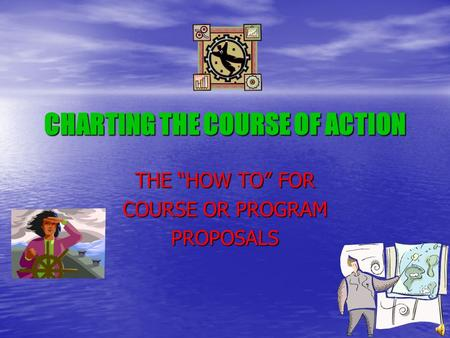 "CHARTING THE COURSE OF ACTION THE ""HOW TO"" FOR COURSE OR PROGRAM PROPOSALS."