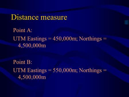 Distance measure Point A: UTM Eastings = 450,000m; Northings = 4,500,000m Point B: UTM Eastings = 550,000m; Northings = 4,500,000m.