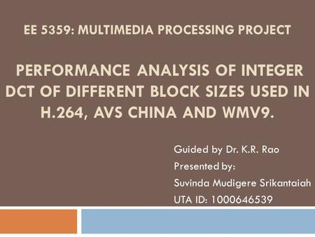 EE 5359: MULTIMEDIA PROCESSING PROJECT PERFORMANCE ANALYSIS OF INTEGER DCT OF DIFFERENT BLOCK SIZES USED IN H.264, AVS CHINA AND WMV9. Guided by Dr. K.R.