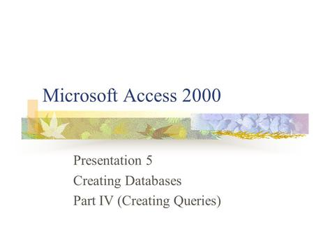 Microsoft Access 2000 Presentation 5 Creating Databases Part IV (Creating Queries)