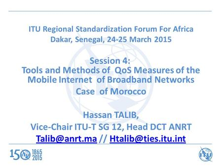 ITU Regional Standardization Forum For Africa Dakar, Senegal, 24-25 March 2015 Session 4: Tools and Methods of QoS Measures of the Mobile Internet of Broadband.