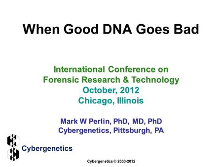 When Good DNA Goes Bad International Conference on Forensic Research & Technology October, 2012 Chicago, Illinois Mark W Perlin, PhD, MD, PhD Cybergenetics,