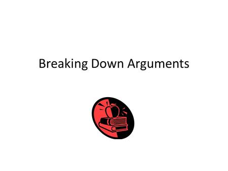 Breaking Down Arguments. The Three Basic Features of an Argument: Thesis Reasons Evidence.