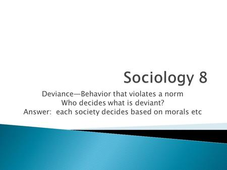 Deviance—Behavior that violates a norm Who decides what is deviant? Answer: each society decides based on morals etc.