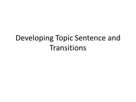 Developing Topic Sentence and Transitions. Developing your body paragraph Topic Sentence Background Describe your detail that support your topic sentence.