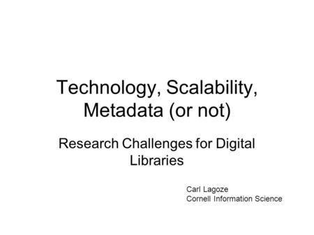 Technology, Scalability, Metadata (or not) Research Challenges for Digital Libraries Carl Lagoze Cornell Information Science.