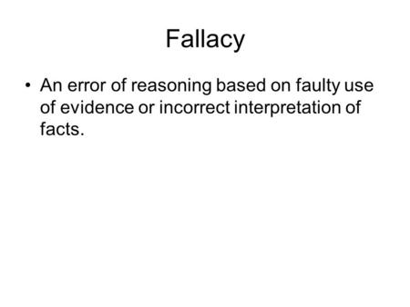 Fallacy An error of reasoning based on faulty use of evidence or incorrect interpretation of facts.