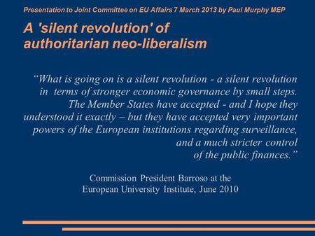 "Presentation to Joint Committee on EU Affairs 7 March 2013 by Paul Murphy MEP A 'silent revolution' of authoritarian neo-liberalism ""What is going on is."