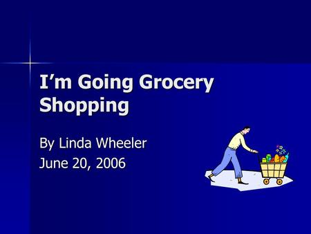 I'm Going Grocery Shopping By Linda Wheeler June 20, 2006.
