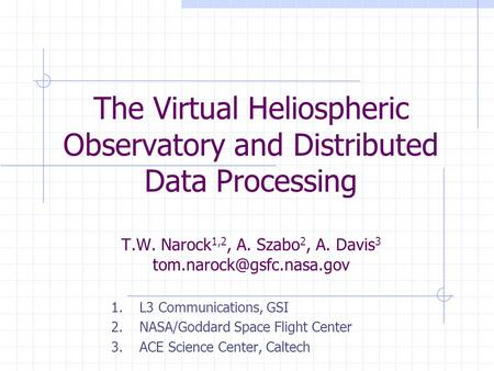 The Virtual Heliospheric Observatory and Distributed Data Processing T.W. Narock 1,2, A. Szabo 2, A. Davis 3 1. L3 Communications,