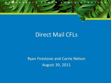 B O N N E V I L L E P O W E R A D M I N I S T R A T I O N Direct Mail CFLs Ryan Firestone and Carrie Nelson August 30, 2011.