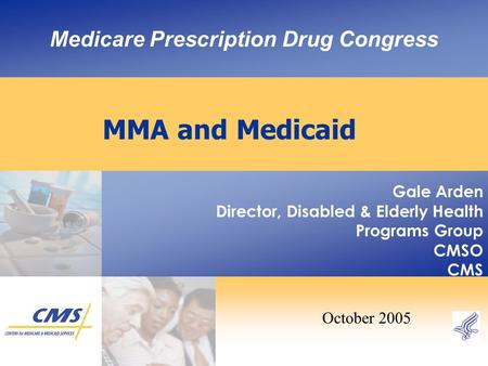 Medicare Prescription Drug Congress MMA and Medicaid Gale Arden Director, Disabled & Elderly Health Programs Group CMSO CMS October 2005.