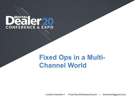 Fixed Ops in a Multi- Channel World Full Name I Company I Job Title I  Andrew Oxendine I Fixed Ops Marketing Director I
