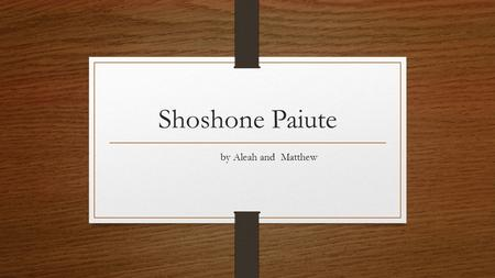 Shoshone Paiute by Aleah and Matthew. Elk Salmon Berries Buffalo Nuts Trout Ect.