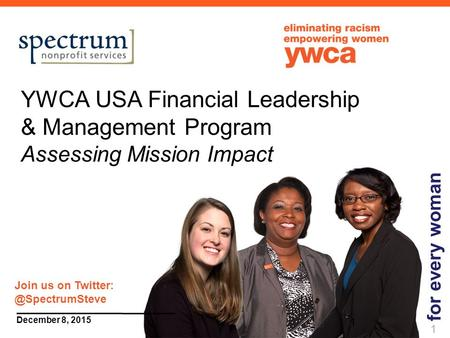 1 December 8, 2015 YWCA USA Financial Leadership & Management Program Assessing Mission Impact for every woman 1 Join us on