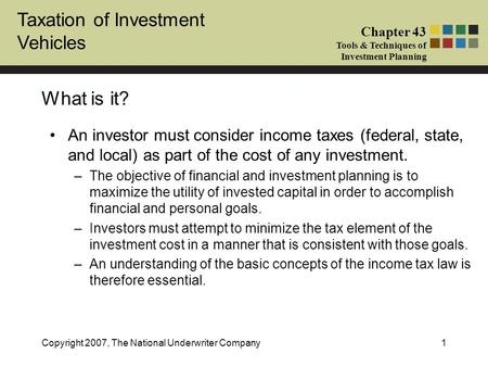 Taxation of Investment Vehicles Chapter 43 Tools & Techniques of Investment Planning Copyright 2007, The National Underwriter Company1 What is it? An investor.
