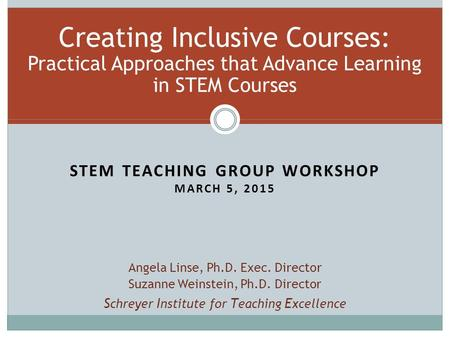 STEM TEACHING GROUP WORKSHOP MARCH 5, 2015 Creating Inclusive Courses: Practical Approaches that Advance Learning in STEM Courses Angela Linse, Ph.D. Exec.