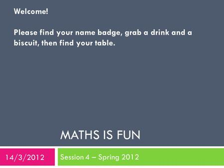 MATHS IS FUN Session 4 – Spring 2012 Welcome! Please find your name badge, grab a drink and a biscuit, then find your table. 14/3/2012.