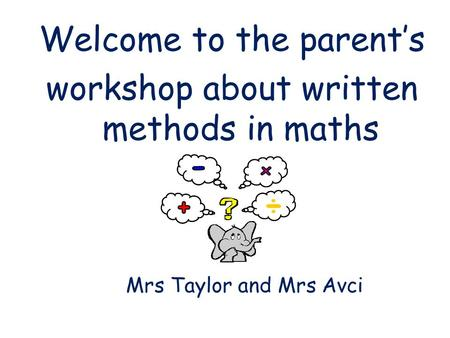 Welcome to the parent's workshop about written methods in maths Mrs Taylor and Mrs Avci.