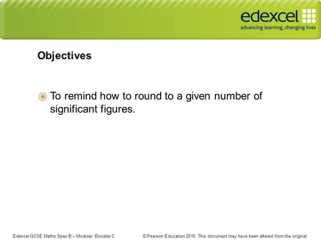 Edexcel GCSE Maths Spec B – Modular: Booster C © Pearson Education 2010. This document may have been altered from the original. To remind how to round.