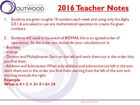 The Outwood Grange Family of Schools 2016 Teacher Notes 1.Students are given roughly 10 numbers each week and, using only the digits 2,0,1,6, are asked.