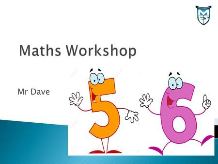 Mr Dave.  Find out how to help your child with Maths calculations  Understand how children use and apply their knowledge in Maths  New assessment procedures.