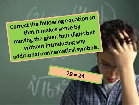 Correct the following equation so that it makes sense by moving the given four digits but without introducing any additional mathematical symbols. 79 =