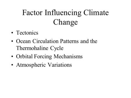Factor Influencing Climate Change Tectonics Ocean Circulation Patterns and the Thermohaline Cycle Orbital Forcing Mechanisms Atmospheric Variations.