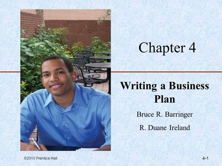 ©2010 Prentice Hall 4-1 Chapter 4 Writing a Business Plan Bruce R. Barringer R. Duane Ireland.