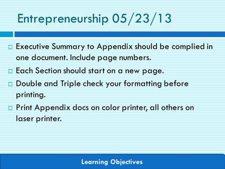 Learning Objectives Entrepreneurship 05/23/13  Executive Summary to Appendix should be complied in one document. Include page numbers.  Each Section.