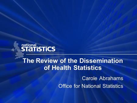The Review of the Dissemination of Health Statistics Carole Abrahams Office for National Statistics.