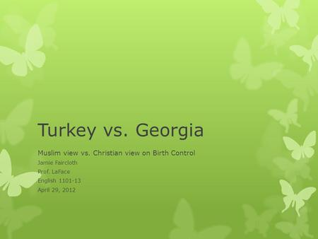 Turkey vs. Georgia Muslim view vs. Christian view on Birth Control Jamie Faircloth Prof. LaFace English 1101-13 April 29, 2012.