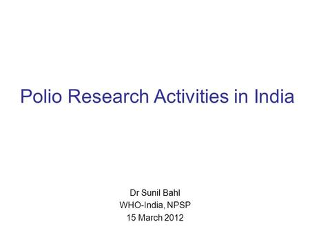 Polio Research Activities in India Dr Sunil Bahl WHO-India, NPSP 15 March 2012.