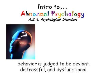 Intro to… Abnormal Psychology A.K.A. Psychological Disorders behavior is judged to be deviant, distressful, and dysfunctional.