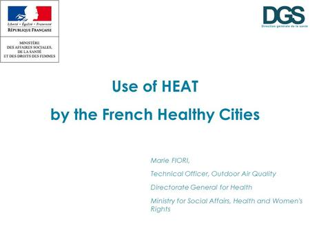 Use of HEAT by the French Healthy Cities Marie FIORI, Technical Officer, Outdoor Air Quality Directorate General for Health Ministry for Social Affairs,