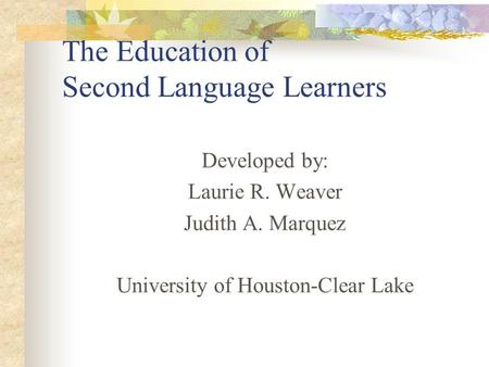 The Education of Second Language Learners Developed by: Laurie R. Weaver Judith A. Marquez University of Houston-Clear Lake.