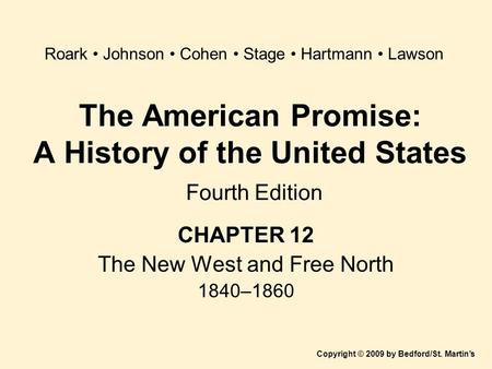 The American Promise: A History of the United States Fourth Edition CHAPTER 12 The New West and Free North 1840–1860 Copyright © 2009 by Bedford/St. Martin's.
