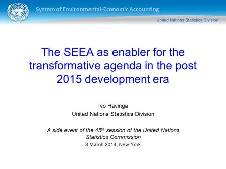 System of Environmental-Economic Accounting The SEEA as enabler for the transformative agenda in the post 2015 development era Ivo Havinga United Nations.